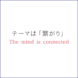 テーマは「繋がり」The mind is connected